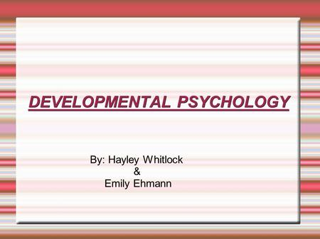 DEVELOPMENTAL PSYCHOLOGY By: Hayley Whitlock & Emily Ehmann.
