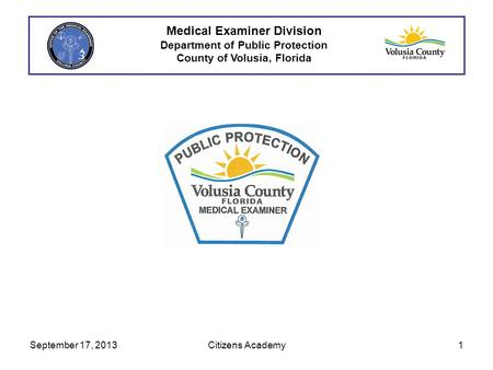 Medical Examiner Division Department of Public Protection County of Volusia, Florida September 17, 20131Citizens Academy.
