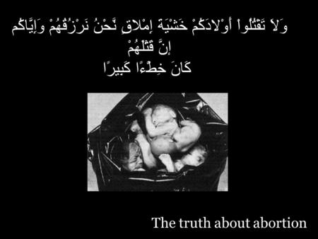 The truth about abortion وَلاَ تَقْتُلُواْ أَوْلادَكُمْ خَشْيَةَ إِمْلاقٍ نَّحْنُ نَرْزُقُهُمْ وَإِيَّاكُم إنَّ قَتْلَهُمْ كَانَ خِطْءًا كَبِيرًا.