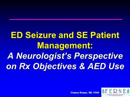 Gregory Bergey, MD, FAAN ED Seizure and SE Patient Management: A Neurologist's Perspective on Rx Objectives & AED Use.