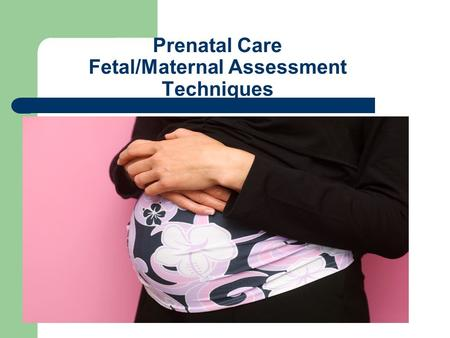 Prenatal Care Fetal/Maternal Assessment Techniques.