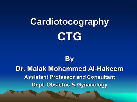 CardiotocographyCTGBy Dr. Malak Mohammed Al-Hakeem Assistant Professor and Consultant Dept. Obstetric & Gynacology.
