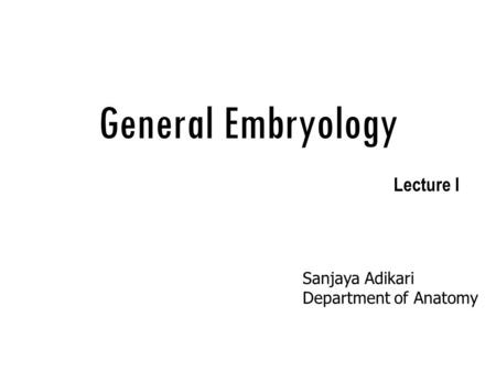 General Embryology Lecture I Sanjaya Adikari Department of Anatomy.