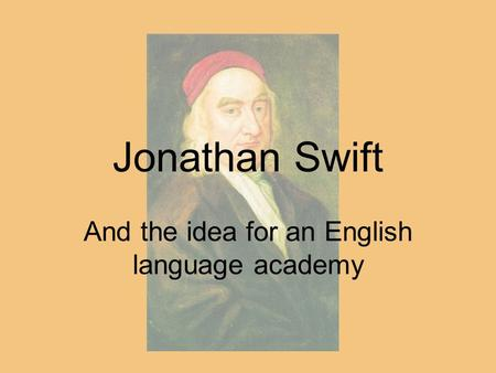 Jonathan Swift And the idea for an English language academy.