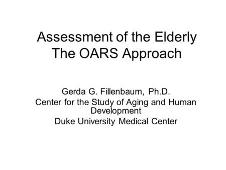 Assessment of the Elderly The OARS Approach Gerda G. Fillenbaum, Ph.D. Center for the Study of Aging and Human Development Duke University Medical Center.