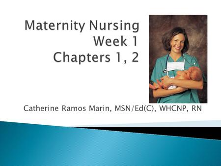 By Catherine Ramos Marin, MSN/Ed(C), WHCNP, RN.  Obstetrics- care of women during childbirth  MCN - the care of childbearing and childrearing families.
