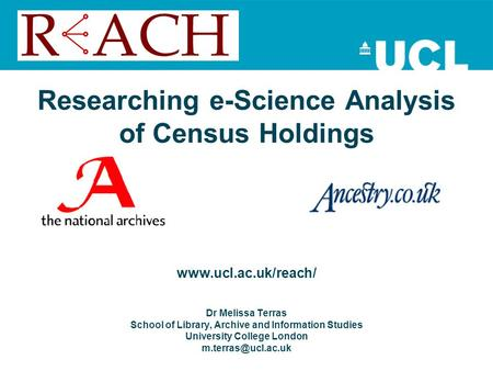Researching e-Science Analysis of Census Holdings www.ucl.ac.uk/reach/ Dr Melissa Terras School of Library, Archive and Information Studies University.