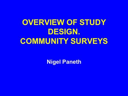 OVERVIEW OF STUDY DESIGN. COMMUNITY SURVEYS Nigel Paneth.