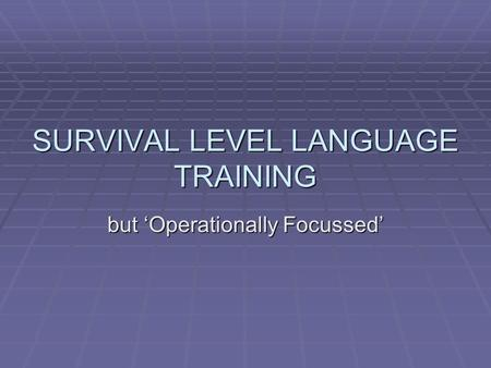 SURVIVAL LEVEL LANGUAGE TRAINING but 'Operationally Focussed'