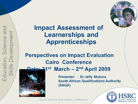 Impact Assessment of Learnerships and Apprenticeships Perspectives on Impact Evaluation Cairo Conference Date: 31 st March – 2 nd April 2009 Presenter:Dr.
