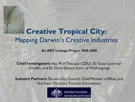 Creative Tropical City: Mapping Darwin's Creative Industries An ARC Linkage Project 2006-2008 Chief Investigators: Ass. Prof Tess Lea (CDU), Dr Susan Luckman.