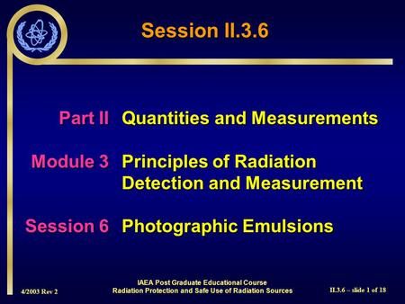 4/2003 Rev 2 II.3.6 – slide 1 of 18 Part IIQuantities and Measurements Module 3Principles of Radiation Detection and Measurement Session 6Photographic.
