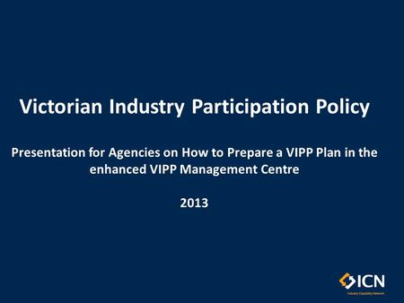 Victorian Industry Participation Policy Presentation for Agencies on How to Prepare a VIPP Plan in the enhanced VIPP Management Centre 2013.