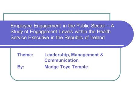 Employee Engagement in the Public Sector – A Study of Engagement Levels within the Health Service Executive in the Republic of Ireland Theme: Leadership,