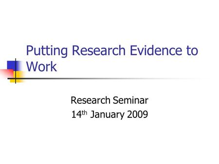 Putting Research Evidence to Work Research Seminar 14 th January 2009.