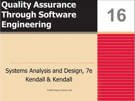 Quality Assurance Through Software Engineering Systems Analysis and Design, 7e Kendall & Kendall 16 © 2008 Pearson Prentice Hall.