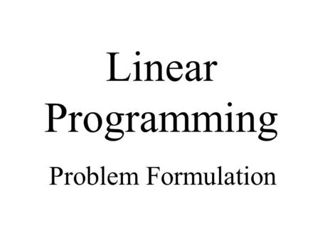 "Linear Programming Problem Formulation. References Anderson, Sweeney, Williams: ""An Introduction to Management Science, 10th Ed.""; Thomson Asia Pte. Ltd."