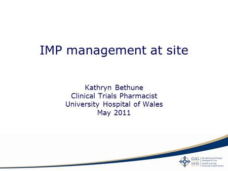 IMP management at site Kathryn Bethune Clinical Trials Pharmacist University Hospital of Wales May 2011.