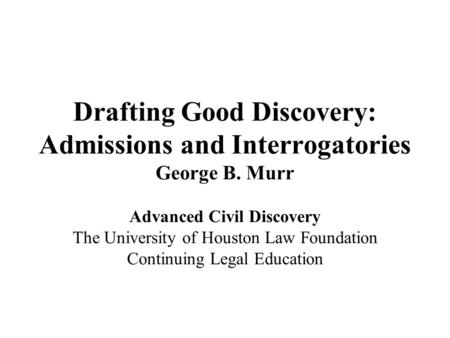 Drafting Good Discovery: Admissions and Interrogatories George B. Murr Advanced Civil Discovery The University of Houston Law Foundation Continuing Legal.