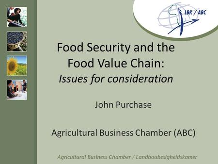 Food Security and the Food Value Chain: Issues for consideration John Purchase Agricultural Business Chamber (ABC)