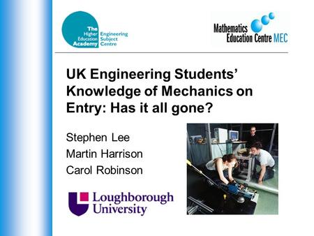 UK Engineering Students' Knowledge of Mechanics on Entry: Has it all gone? Stephen Lee Martin Harrison Carol Robinson.