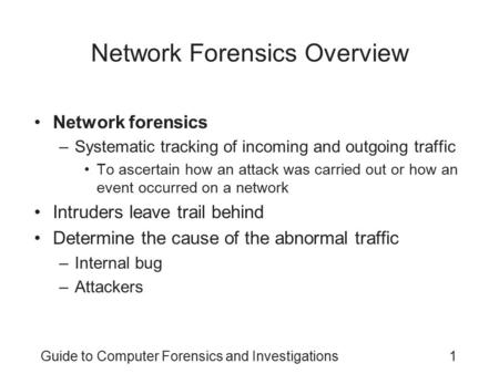 Guide to Computer Forensics and Investigations1 Network Forensics Overview Network forensics –Systematic tracking of incoming and outgoing traffic To ascertain.