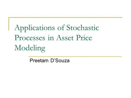 Applications of Stochastic Processes in Asset Price Modeling Preetam D'Souza.