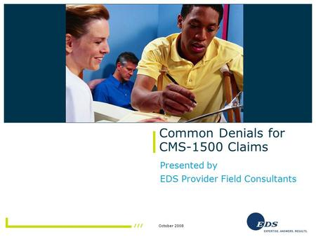 October 2008 Common Denials for CMS-1500 Claims Presented by EDS Provider Field Consultants Insert photo here.