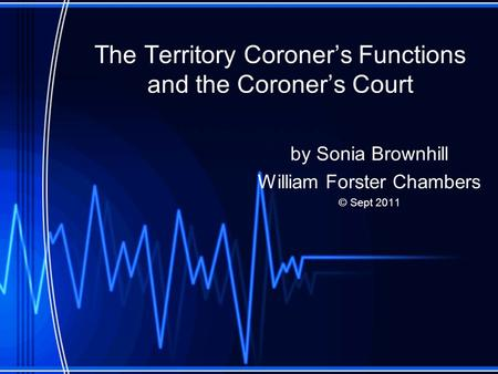The Territory Coroner's Functions and the Coroner's Court by Sonia Brownhill William Forster Chambers © Sept 2011.