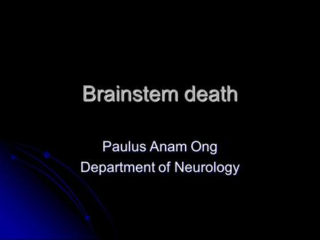 Brainstem death Paulus Anam Ong Department of Neurology.