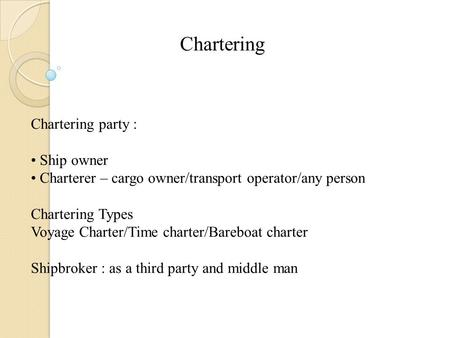 Chartering Chartering party : Ship owner Charterer – cargo owner/transport operator/any person Chartering Types Voyage Charter/Time charter/Bareboat charter.