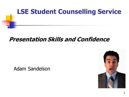 1 Presentation Skills and Confidence Adam Sandelson LSE Student Counselling Service.