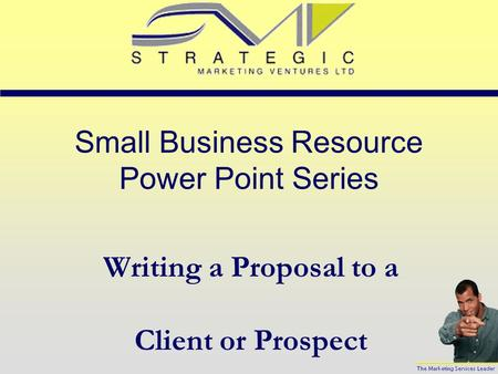 Small Business Resource Power Point Series Writing a Proposal to a Client or Prospect.