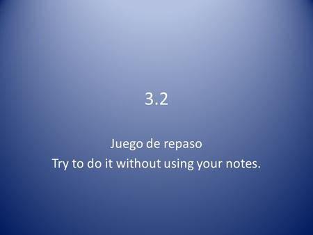 3.2 Juego de repaso Try to do it without using your notes.