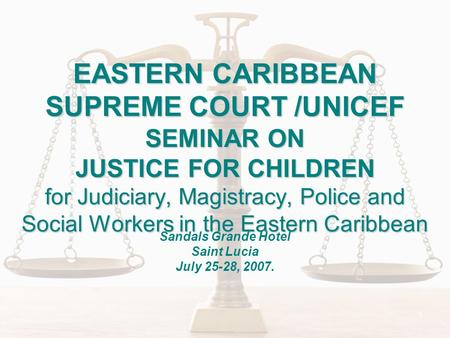 1 EASTERN CARIBBEAN SUPREME COURT /UNICEF SEMINAR ON JUSTICE FOR CHILDREN for Judiciary, Magistracy, Police and Social Workers in the Eastern Caribbean.