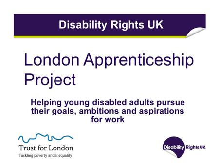 London Apprenticeship Project Helping young disabled adults pursue their goals, ambitions and aspirations for work Disability Rights UK.