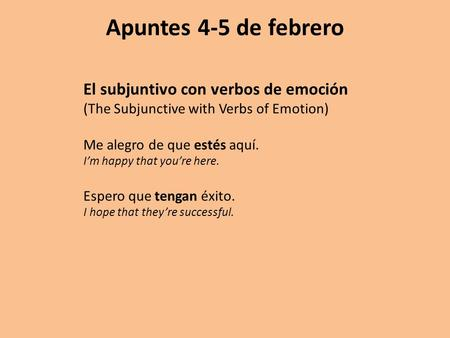 Apuntes 4-5 de febrero El subjuntivo con verbos de emoción (The Subjunctive with Verbs of Emotion) Me alegro de que estés aquí. I'm happy that you're here.