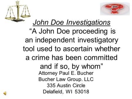 "John Doe Investigations ""A John Doe proceeding is an independent investigatory tool used to ascertain whether a crime has been committed and if so, by."