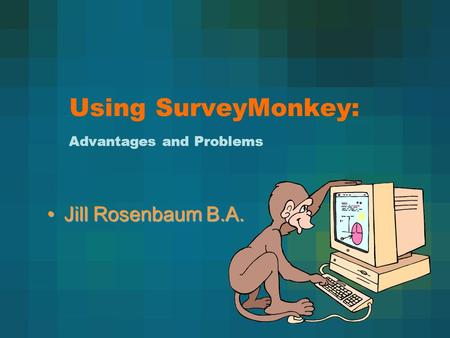 Using SurveyMonkey: Advantages and Problems Jill Rosenbaum B.A.Jill Rosenbaum B.A.