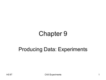 HS 67Ch9: Experiments1 Chapter 9 Producing Data: Experiments.