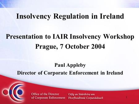 1 Insolvency Regulation in Ireland Presentation to IAIR Insolvency Workshop Prague, 7 October 2004 Paul Appleby Director of Corporate Enforcement in Ireland.