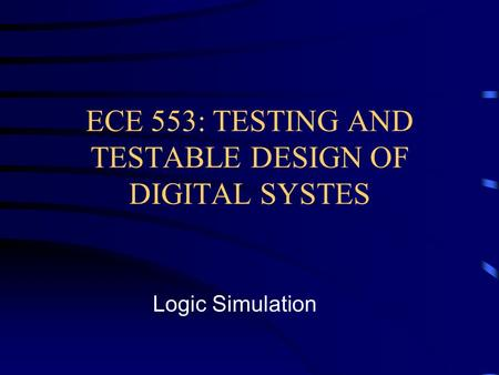 ECE 553: TESTING AND TESTABLE DESIGN OF DIGITAL SYSTES Logic Simulation.