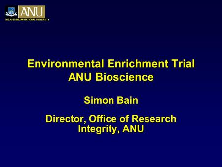 THE AUSTRALIAN NATIONAL UNIVERSITY Environmental Enrichment Trial ANU Bioscience Simon Bain Director, Office of Research Integrity, ANU.