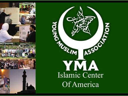 Islamic Center Of America. Congratulations and Welcome to the YMA as we all come together to celebrate the Birth of our 12 th Holy Imam Mohammed Al- Mahdi.