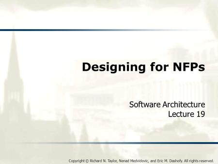 Copyright © Richard N. Taylor, Nenad Medvidovic, and Eric M. Dashofy. All rights reserved. Designing for NFPs Software Architecture Lecture 19.