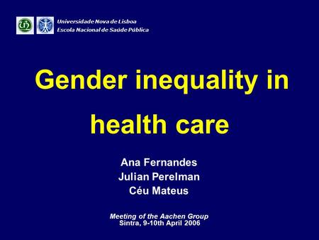 Gender inequality in health care Ana Fernandes Julian Perelman Céu Mateus Meeting of the Aachen Group Sintra, 9-10th April 2006 Universidade Nova de Lisboa.