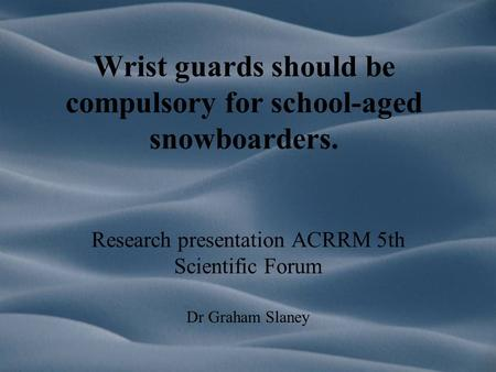 Wrist guards should be compulsory for school-aged snowboarders. Research presentation ACRRM 5th Scientific Forum Dr Graham Slaney.