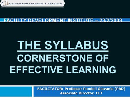 FACULTY DEVELOPMENT INSTITUTE – 23/2/2008 THE SYLLABUS CORNERSTONE OF EFFECTIVE LEARNING FACILITATOR: Professor Pandeli Glavanis (PhD) Associate Director,