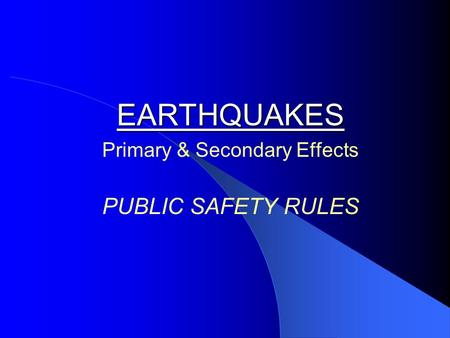EARTHQUAKES EARTHQUAKES Primary & Secondary Effects PUBLIC SAFETY RULES.