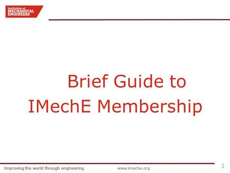 Improving the world through engineeringwww.imeche.orgImproving the world through engineeringwww.imeche.org 1 Brief Guide to IMechE Membership.
